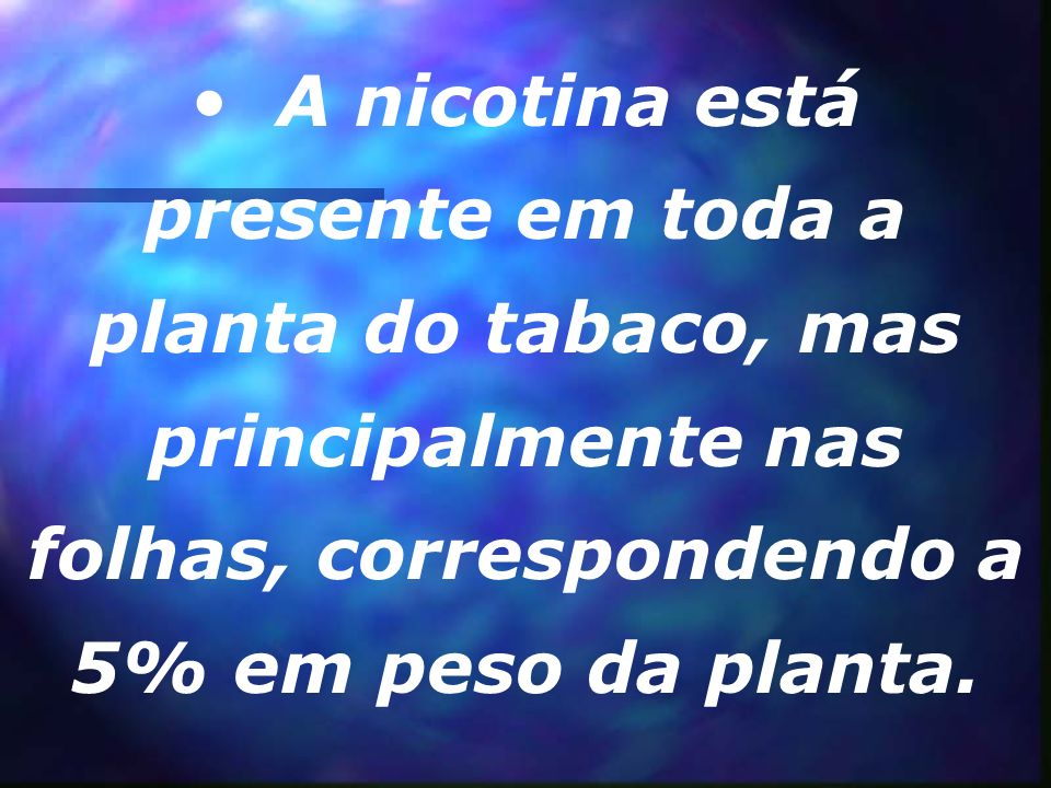 A nicotina está presente em toda a planta do tabaco, mas principalmente nas folhas, correspondendo a 5% em peso da planta.