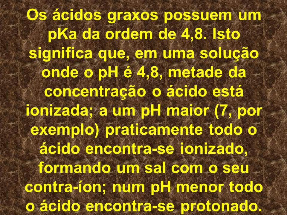 Os ácidos graxos possuem um pKa da ordem de 4,8