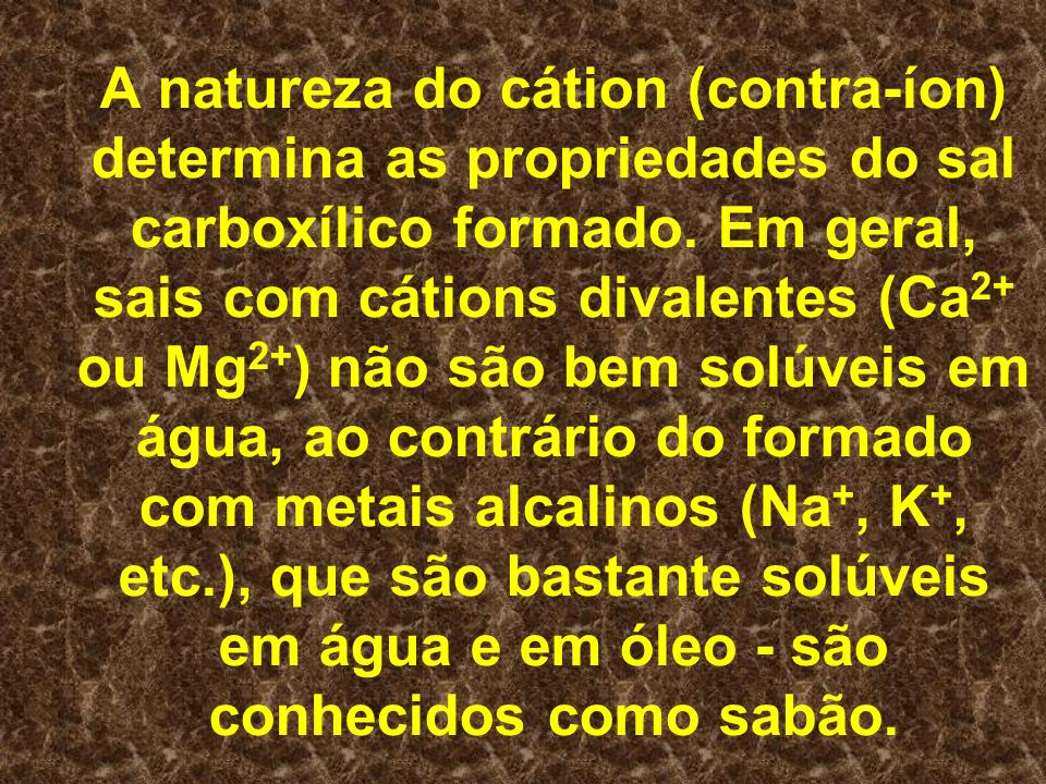 A natureza do cátion (contra-íon) determina as propriedades do sal carboxílico formado.