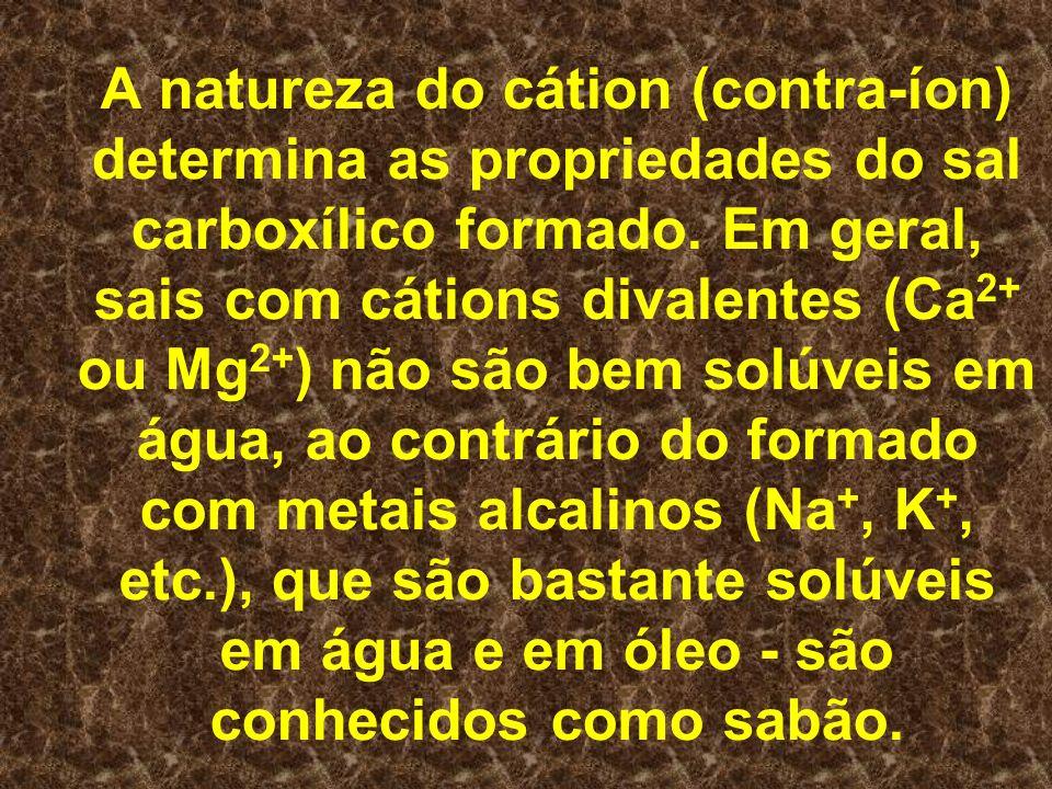 A natureza do cátion (contra-íon) determina as propriedades do sal carboxílico formado.