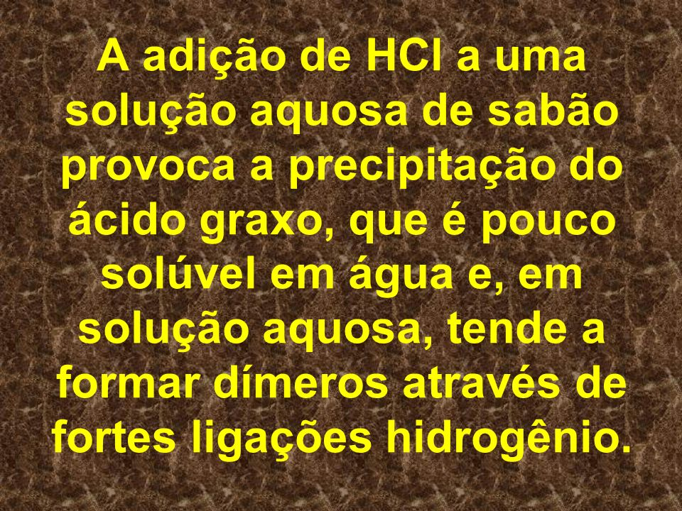 A adição de HCl a uma solução aquosa de sabão provoca a precipitação do ácido graxo, que é pouco solúvel em água e, em solução aquosa, tende a formar dímeros através de fortes ligações hidrogênio.