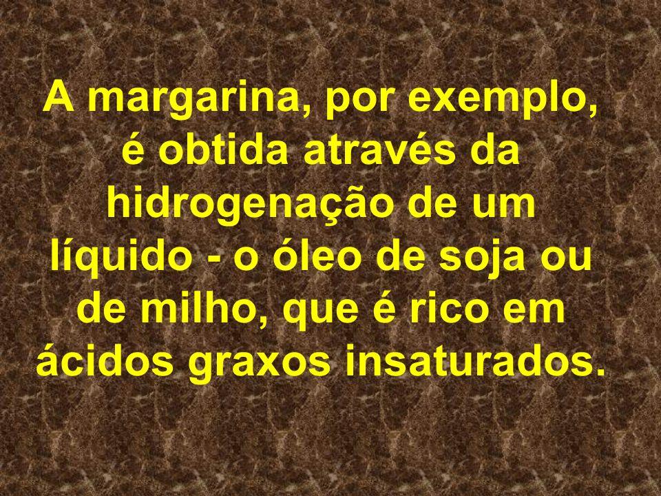A margarina, por exemplo, é obtida através da hidrogenação de um líquido - o óleo de soja ou de milho, que é rico em ácidos graxos insaturados.