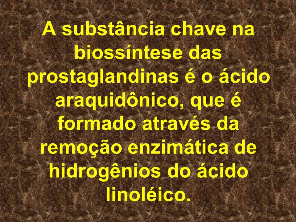 A substância chave na biossíntese das prostaglandinas é o ácido araquidônico, que é formado através da remoção enzimática de hidrogênios do ácido linoléico.