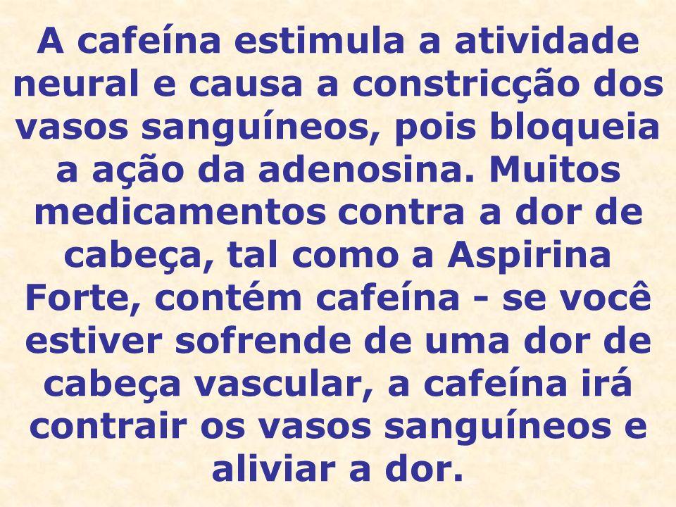 A cafeína estimula a atividade neural e causa a constricção dos vasos sanguíneos, pois bloqueia a ação da adenosina.