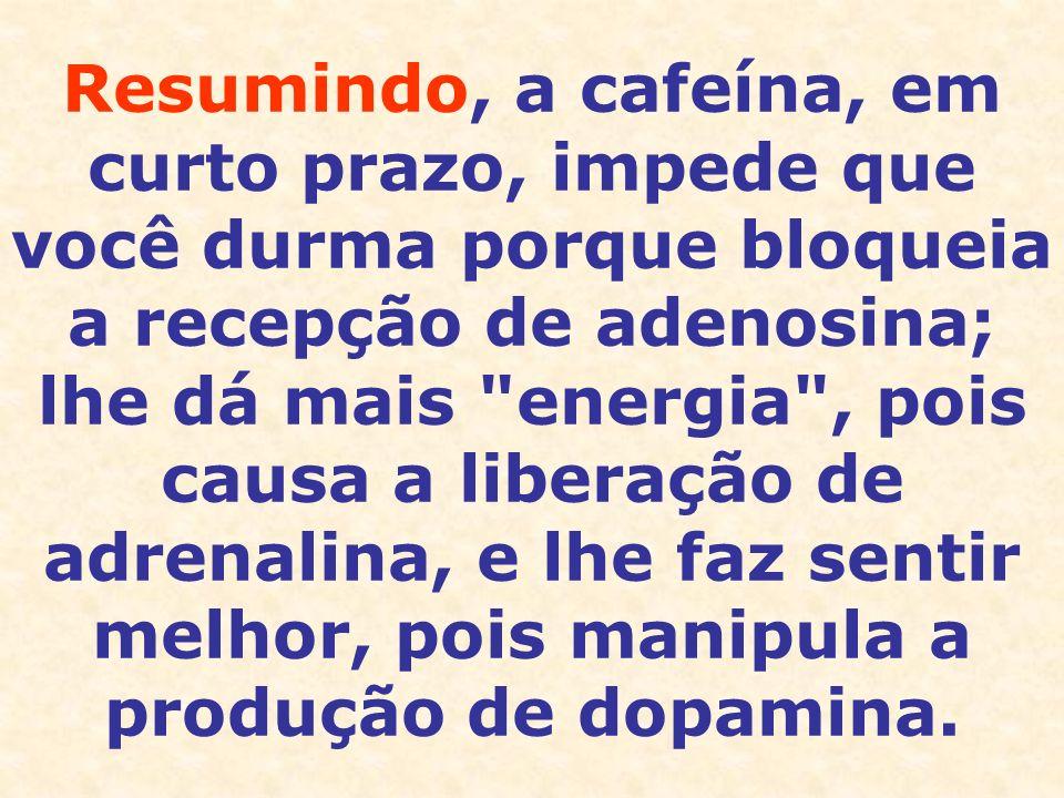 Resumindo, a cafeína, em curto prazo, impede que você durma porque bloqueia a recepção de adenosina; lhe dá mais energia , pois causa a liberação de adrenalina, e lhe faz sentir melhor, pois manipula a produção de dopamina.