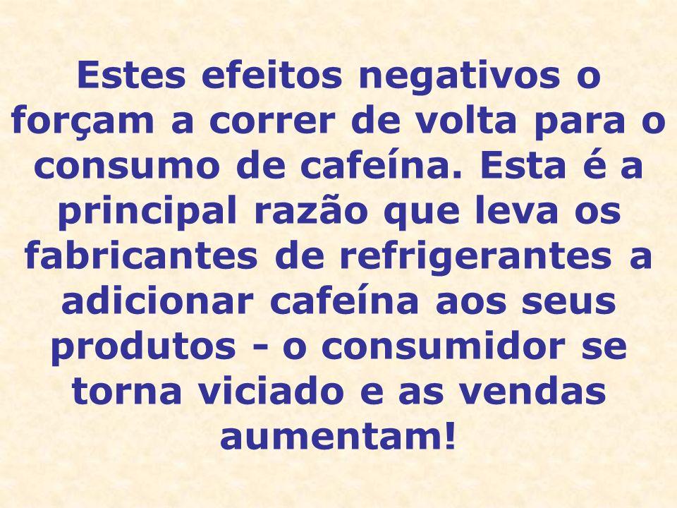 Estes efeitos negativos o forçam a correr de volta para o consumo de cafeína.