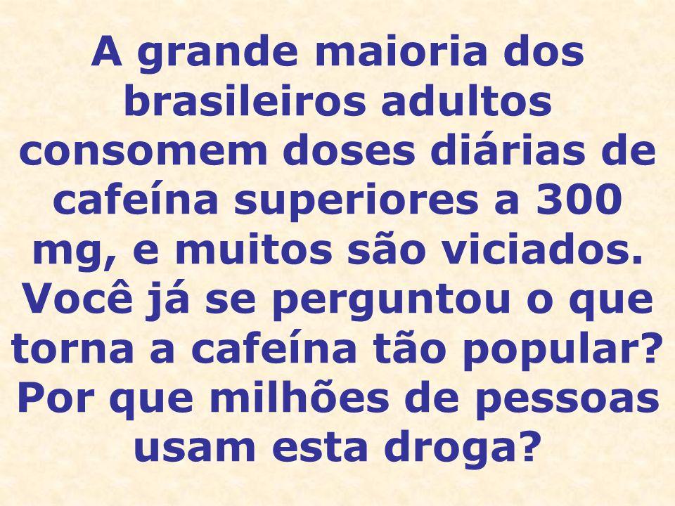 A grande maioria dos brasileiros adultos consomem doses diárias de cafeína superiores a 300 mg, e muitos são viciados.
