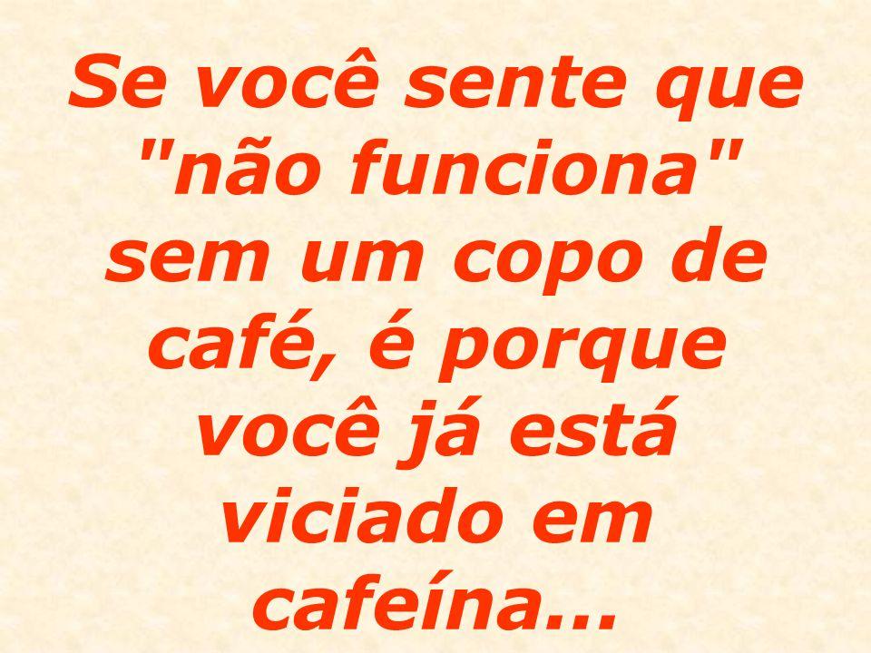 Se você sente que não funciona sem um copo de café, é porque você já está viciado em cafeína...