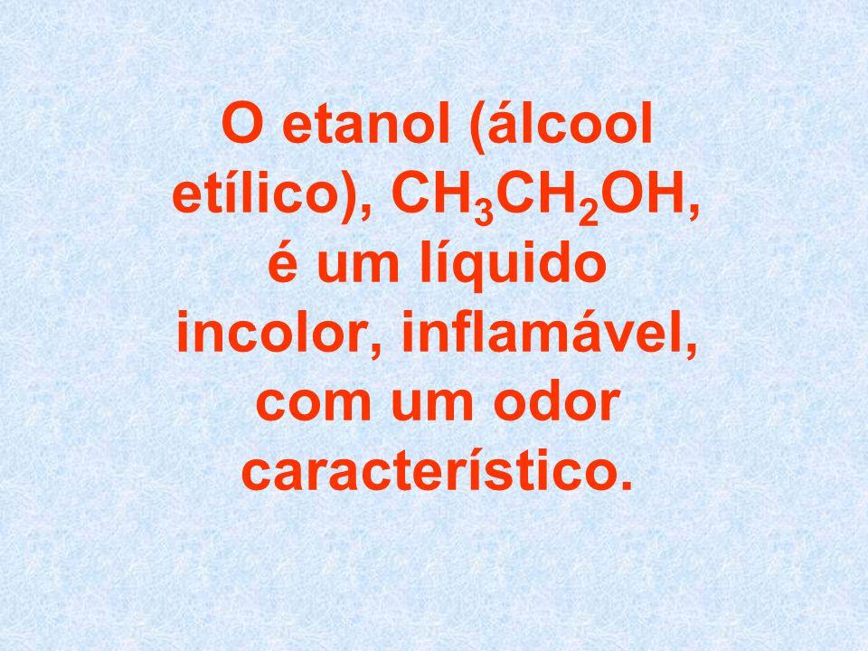 O etanol (álcool etílico), CH3CH2OH, é um líquido incolor, inflamável, com um odor característico.