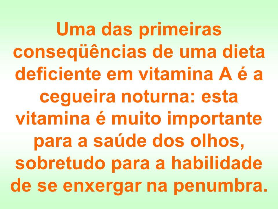 Uma das primeiras conseqüências de uma dieta deficiente em vitamina A é a cegueira noturna: esta vitamina é muito importante para a saúde dos olhos, sobretudo para a habilidade de se enxergar na penumbra.