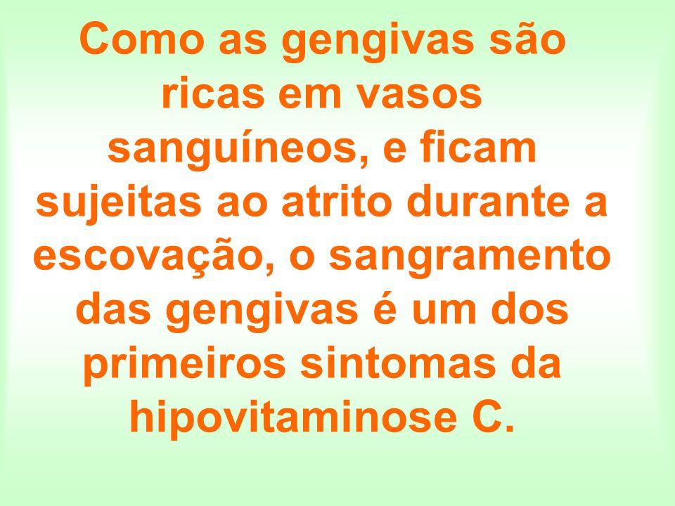 Como as gengivas são ricas em vasos sanguíneos, e ficam sujeitas ao atrito durante a escovação, o sangramento das gengivas é um dos primeiros sintomas da hipovitaminose C.