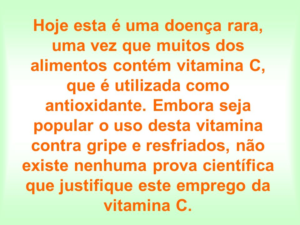 Hoje esta é uma doença rara, uma vez que muitos dos alimentos contém vitamina C, que é utilizada como antioxidante.