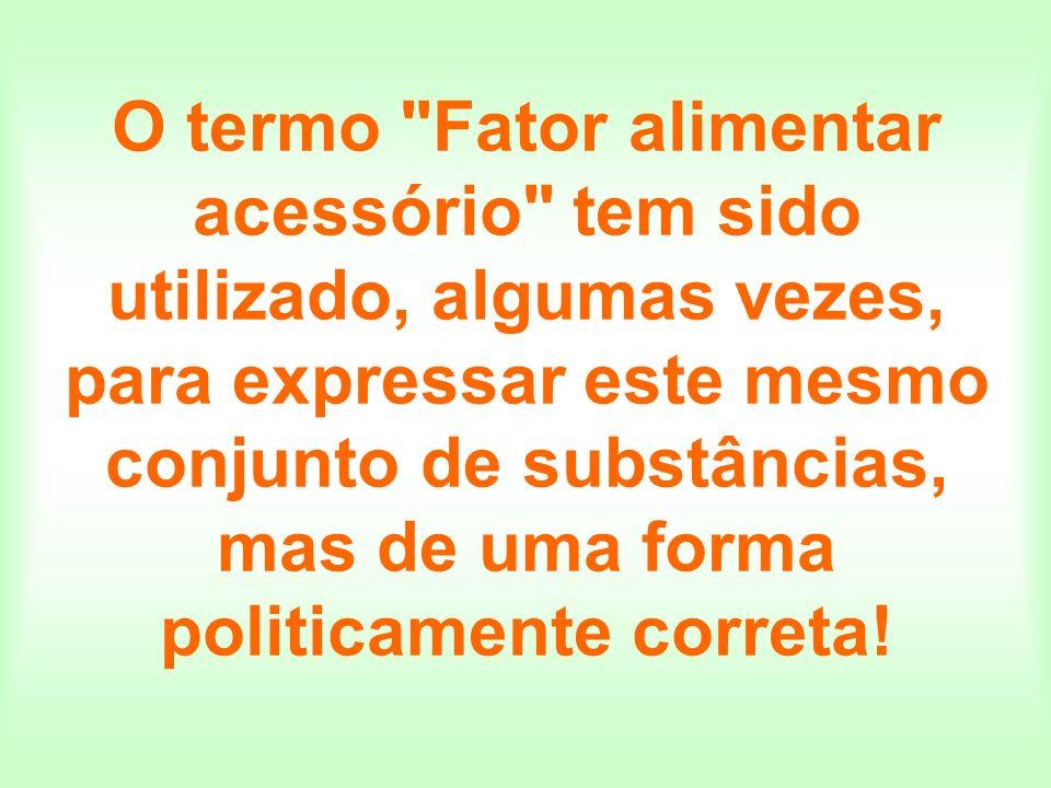 O termo Fator alimentar acessório tem sido utilizado, algumas vezes, para expressar este mesmo conjunto de substâncias, mas de uma forma politicamente correta!