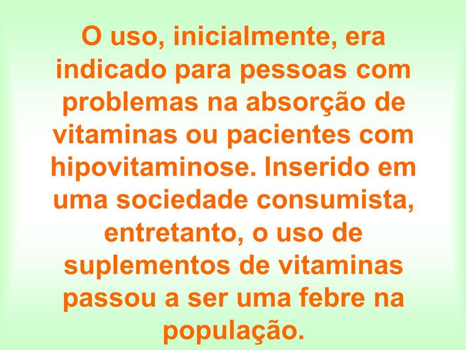 O uso, inicialmente, era indicado para pessoas com problemas na absorção de vitaminas ou pacientes com hipovitaminose.