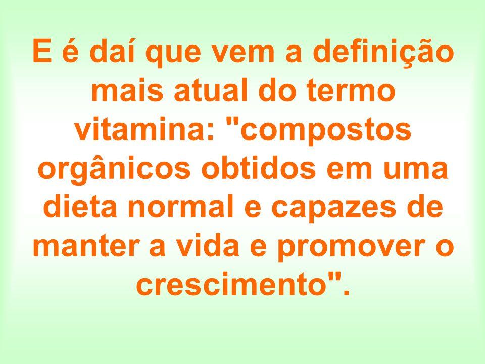 E é daí que vem a definição mais atual do termo vitamina: compostos orgânicos obtidos em uma dieta normal e capazes de manter a vida e promover o crescimento .