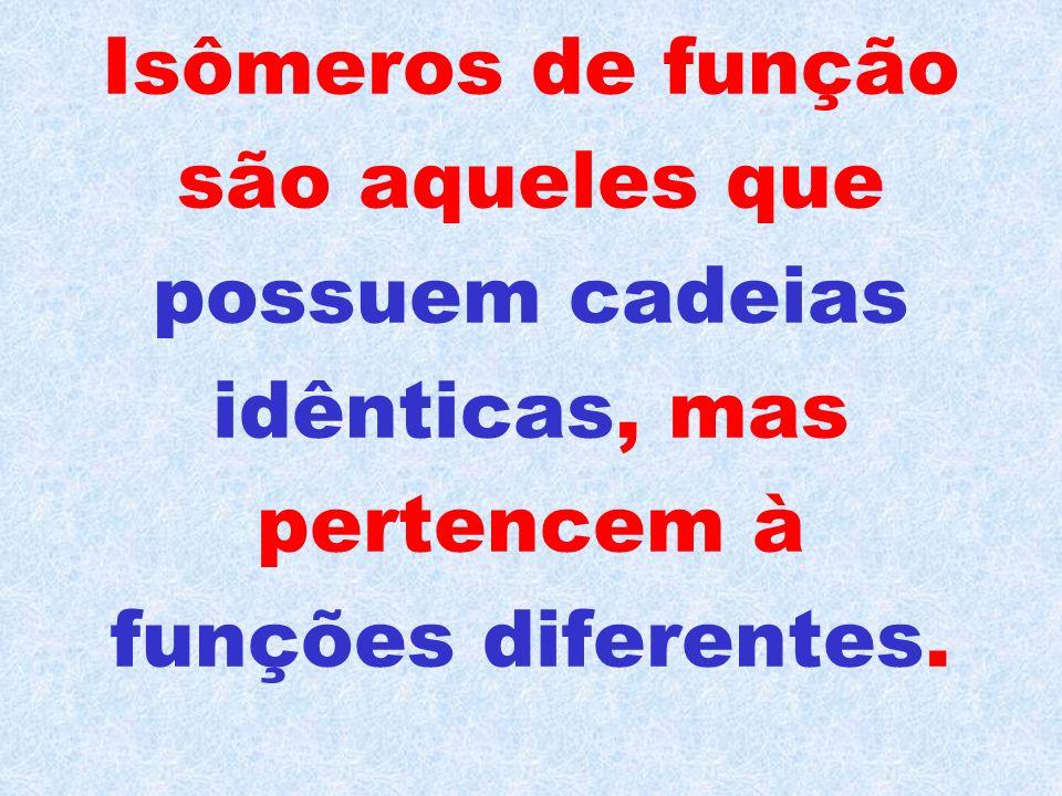 Isômeros de função são aqueles que possuem cadeias idênticas, mas pertencem à funções diferentes.