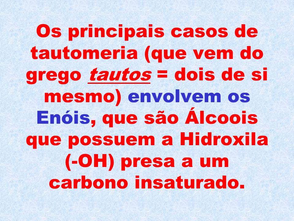 Os principais casos de tautomeria (que vem do grego tautos = dois de si mesmo) envolvem os Enóis, que são Álcoois que possuem a Hidroxila (-OH) presa a um carbono insaturado.