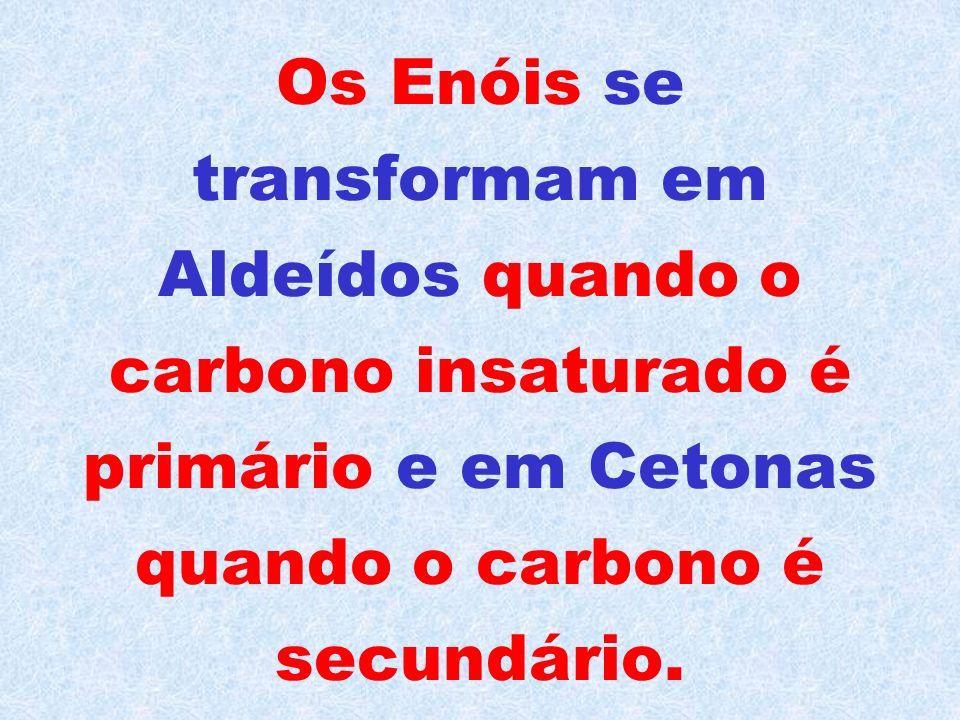 Os Enóis se transformam em Aldeídos quando o carbono insaturado é primário e em Cetonas quando o carbono é secundário.