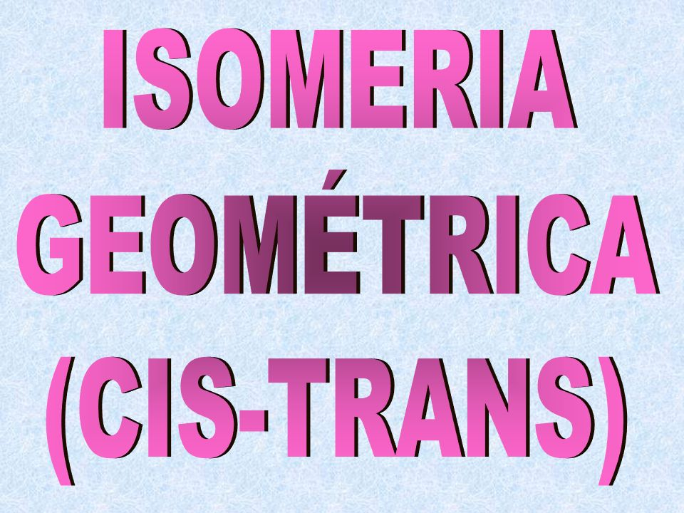 ISOMERIA GEOMÉTRICA (CIS-TRANS)