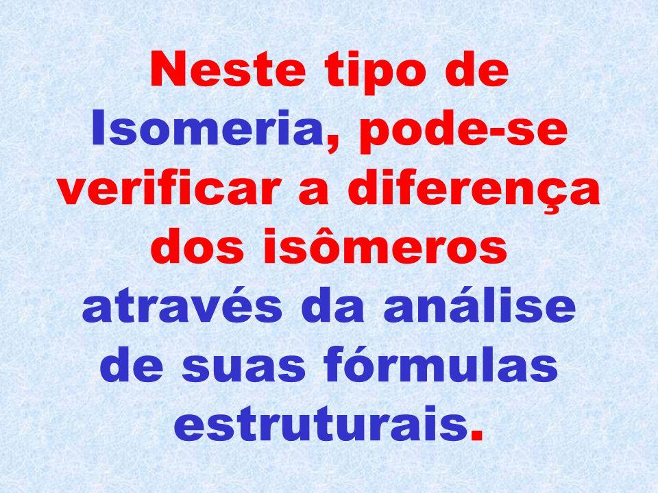 Neste tipo de Isomeria, pode-se verificar a diferença dos isômeros através da análise de suas fórmulas estruturais.