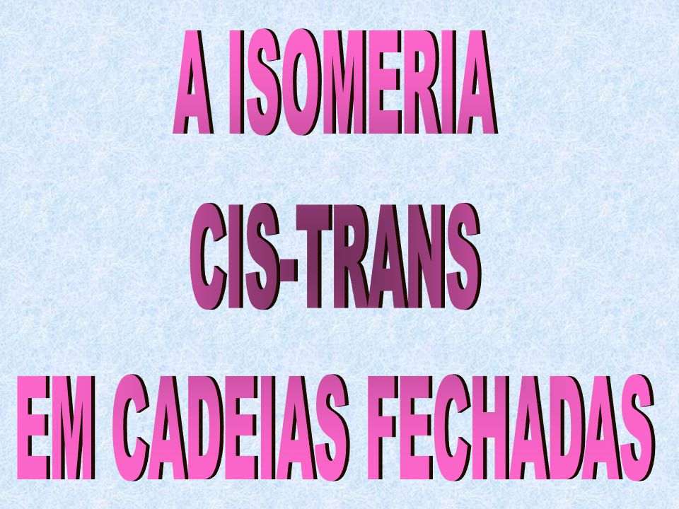 A ISOMERIA CIS-TRANS EM CADEIAS FECHADAS