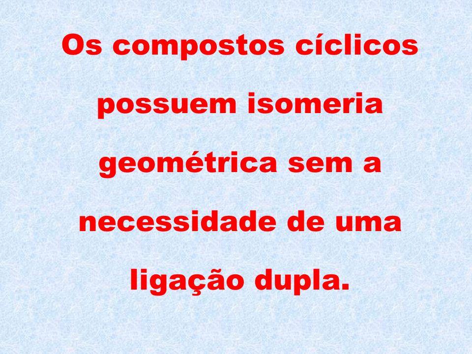 Os compostos cíclicos possuem isomeria geométrica sem a necessidade de uma ligação dupla.