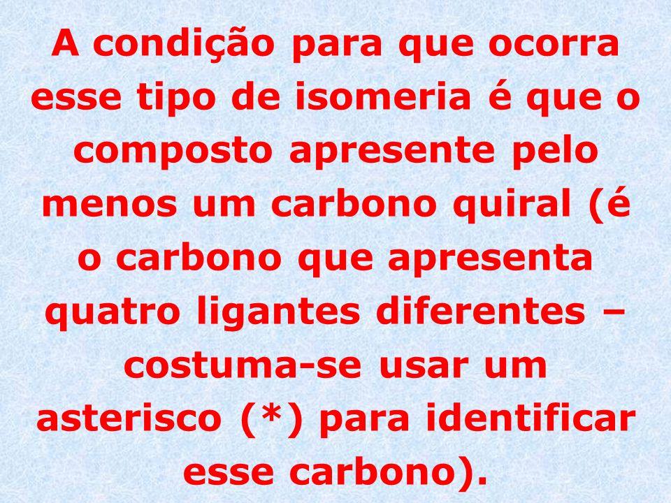 A condição para que ocorra esse tipo de isomeria é que o composto apresente pelo menos um carbono quiral (é o carbono que apresenta quatro ligantes diferentes – costuma-se usar um asterisco (*) para identificar esse carbono).