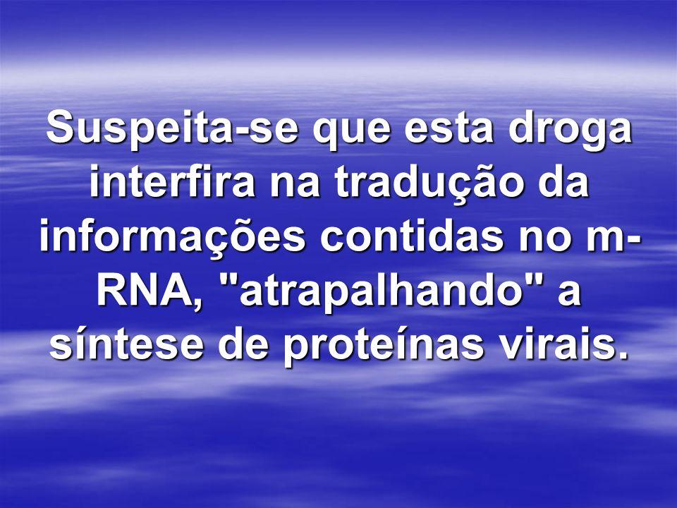 Suspeita-se que esta droga interfira na tradução da informações contidas no m-RNA, atrapalhando a síntese de proteínas virais.