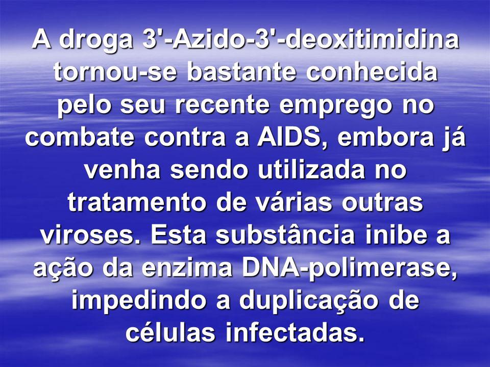 A droga 3 -Azido-3 -deoxitimidina tornou-se bastante conhecida pelo seu recente emprego no combate contra a AIDS, embora já venha sendo utilizada no tratamento de várias outras viroses.