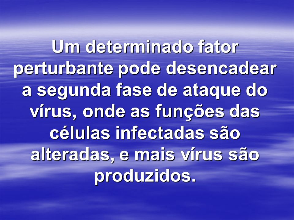 Um determinado fator perturbante pode desencadear a segunda fase de ataque do vírus, onde as funções das células infectadas são alteradas, e mais vírus são produzidos.