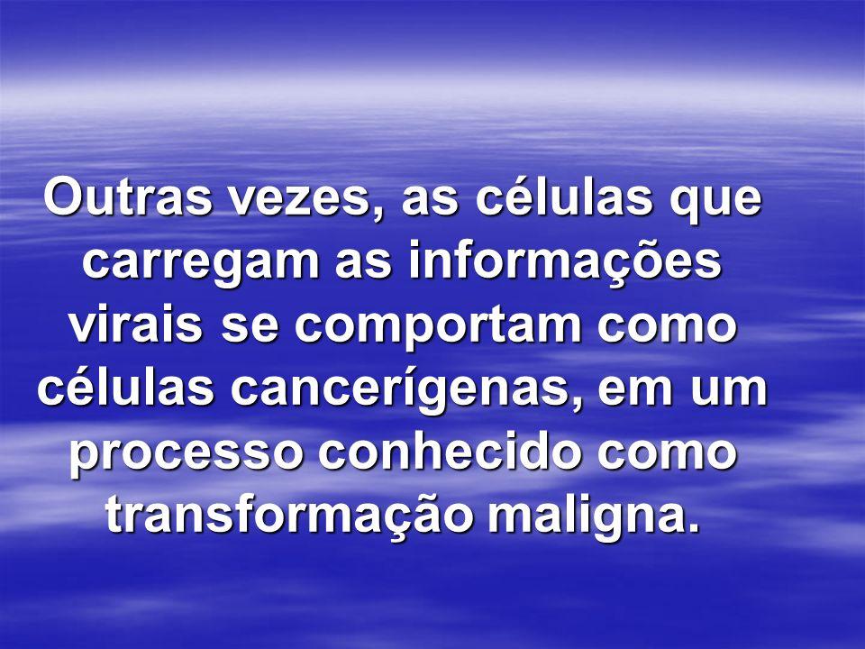 Outras vezes, as células que carregam as informações virais se comportam como células cancerígenas, em um processo conhecido como transformação maligna.