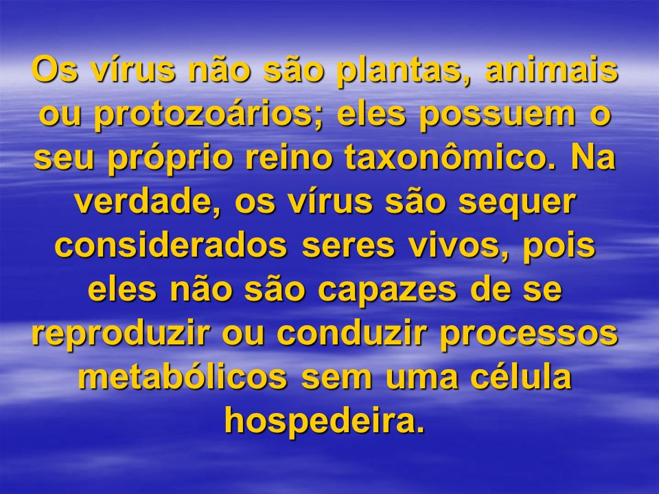 Os vírus não são plantas, animais ou protozoários; eles possuem o seu próprio reino taxonômico.