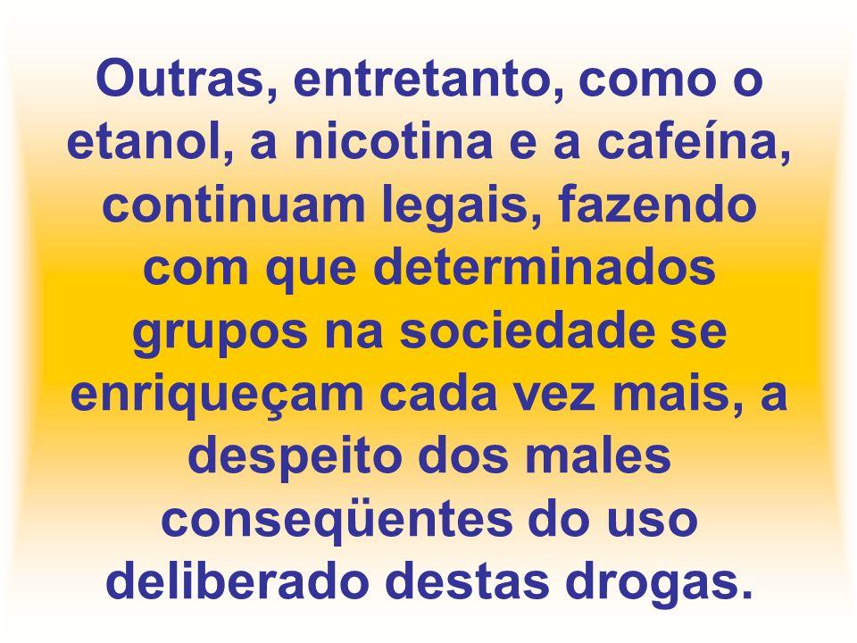 Outras, entretanto, como o etanol, a nicotina e a cafeína, continuam legais, fazendo com que determinados grupos na sociedade se enriqueçam cada vez mais, a despeito dos males conseqüentes do uso deliberado destas drogas.