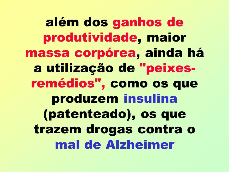além dos ganhos de produtividade, maior massa corpórea, ainda há a utilização de peixes-remédios , como os que produzem insulina (patenteado), os que trazem drogas contra o mal de Alzheimer
