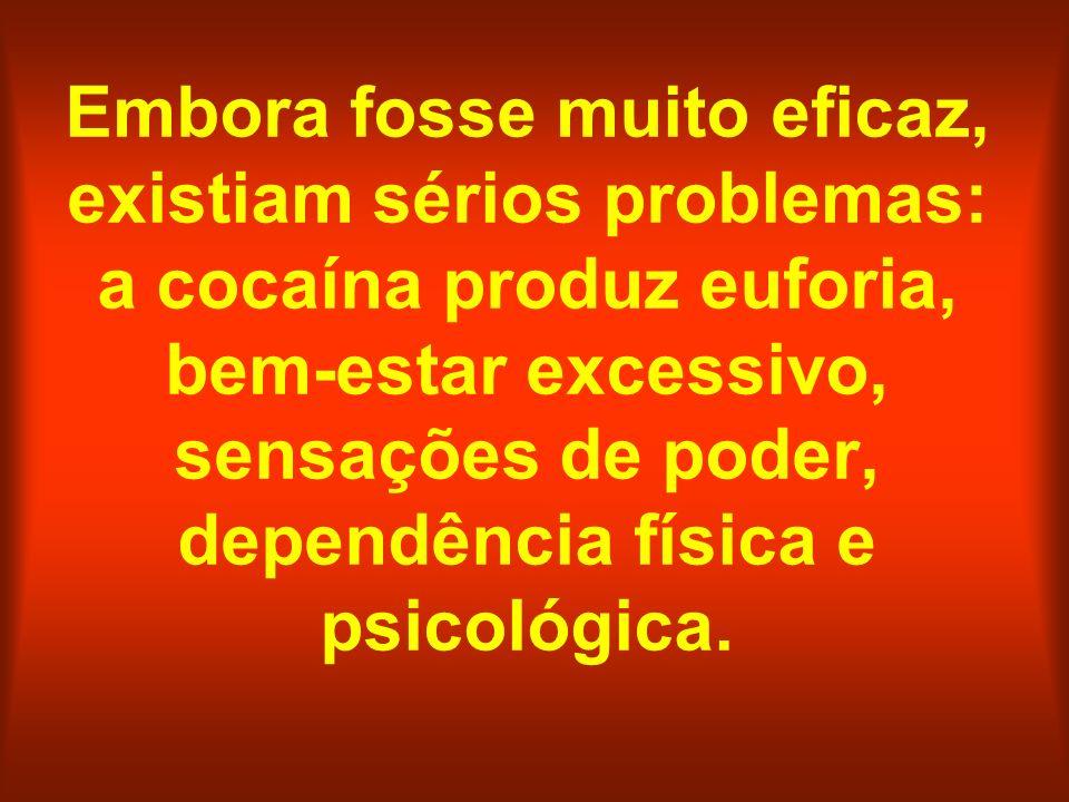 Embora fosse muito eficaz, existiam sérios problemas: a cocaína produz euforia, bem-estar excessivo, sensações de poder, dependência física e psicológica.
