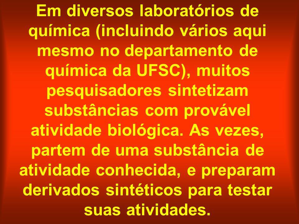 Em diversos laboratórios de química (incluindo vários aqui mesmo no departamento de química da UFSC), muitos pesquisadores sintetizam substâncias com provável atividade biológica.