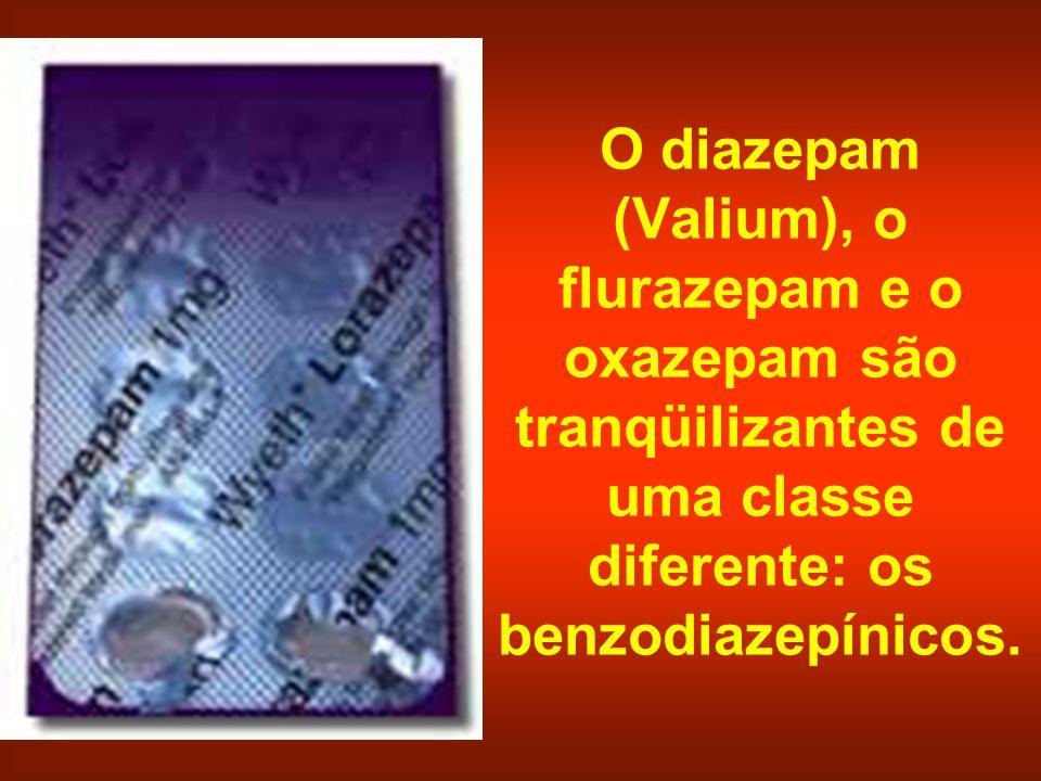 O diazepam (Valium), o flurazepam e o oxazepam são tranqüilizantes de uma classe diferente: os benzodiazepínicos.