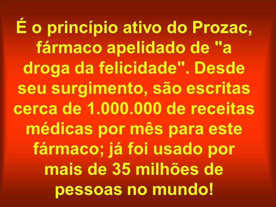 É o princípio ativo do Prozac, fármaco apelidado de a droga da felicidade .