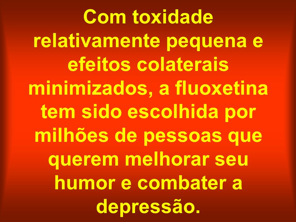 Com toxidade relativamente pequena e efeitos colaterais minimizados, a fluoxetina tem sido escolhida por milhões de pessoas que querem melhorar seu humor e combater a depressão.