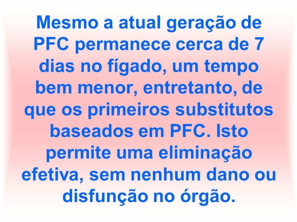Mesmo a atual geração de PFC permanece cerca de 7 dias no fígado, um tempo bem menor, entretanto, de que os primeiros substitutos baseados em PFC.