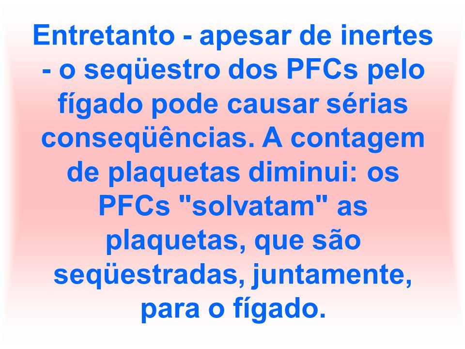 Entretanto - apesar de inertes - o seqüestro dos PFCs pelo fígado pode causar sérias conseqüências.