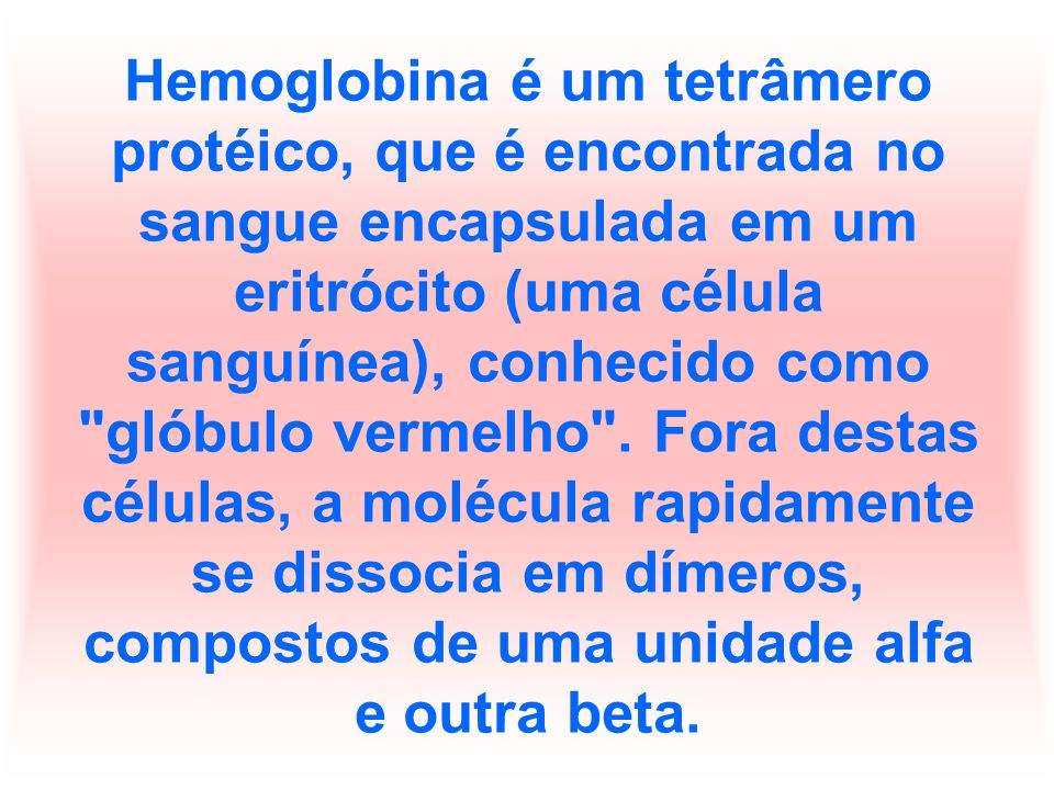 Hemoglobina é um tetrâmero protéico, que é encontrada no sangue encapsulada em um eritrócito (uma célula sanguínea), conhecido como glóbulo vermelho .