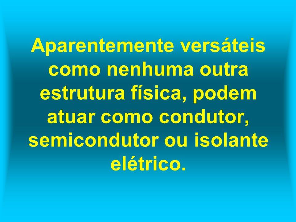 Aparentemente versáteis como nenhuma outra estrutura física, podem atuar como condutor, semicondutor ou isolante elétrico.