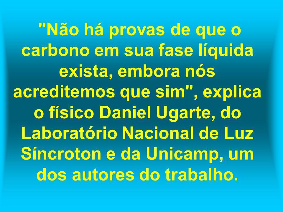 Não há provas de que o carbono em sua fase líquida exista, embora nós acreditemos que sim , explica o físico Daniel Ugarte, do Laboratório Nacional de Luz Síncroton e da Unicamp, um dos autores do trabalho.