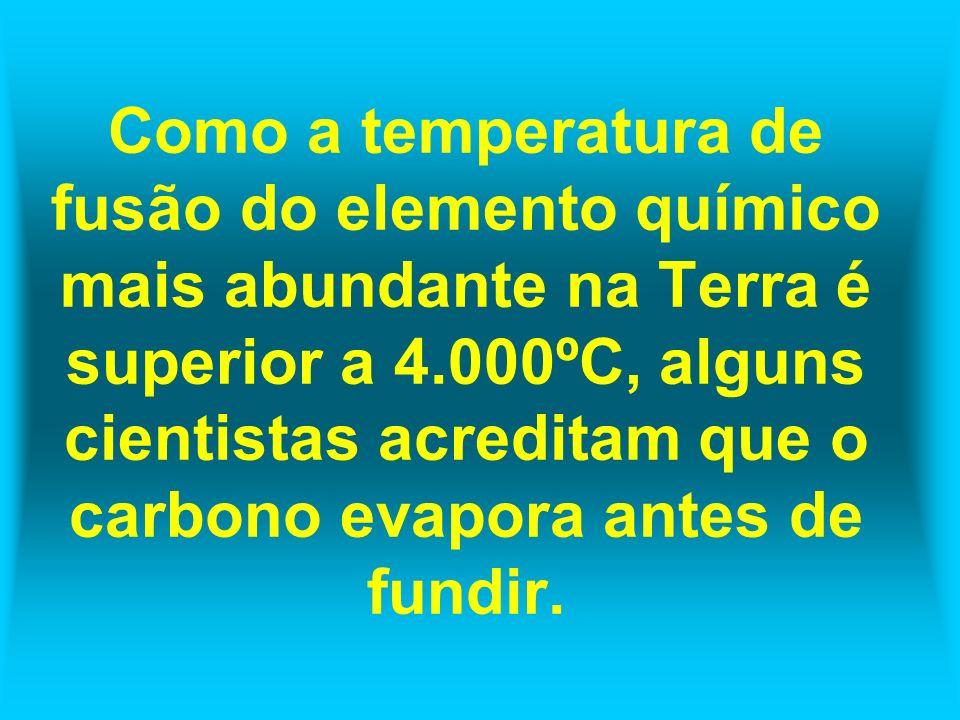 Como a temperatura de fusão do elemento químico mais abundante na Terra é superior a 4.000ºC, alguns cientistas acreditam que o carbono evapora antes de fundir.