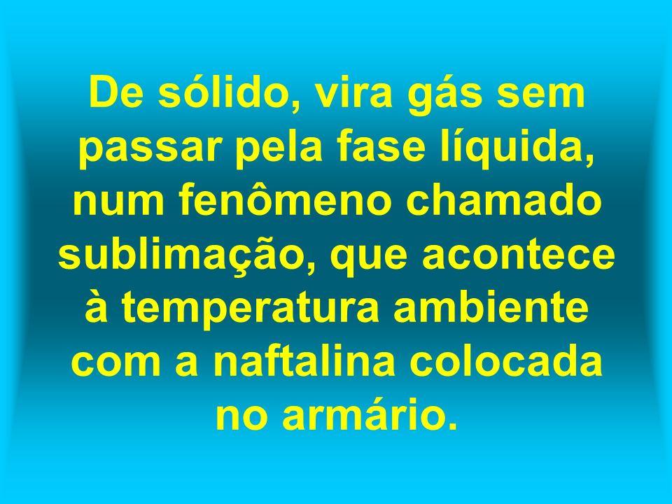 De sólido, vira gás sem passar pela fase líquida, num fenômeno chamado sublimação, que acontece à temperatura ambiente com a naftalina colocada no armário.