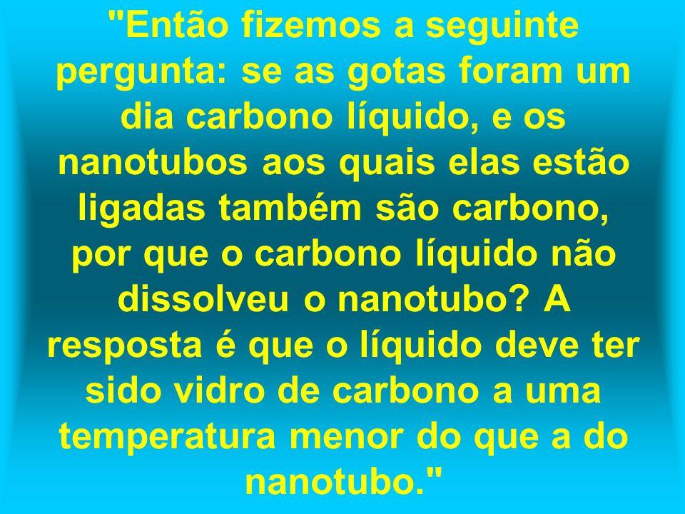 Então fizemos a seguinte pergunta: se as gotas foram um dia carbono líquido, e os nanotubos aos quais elas estão ligadas também são carbono, por que o carbono líquido não dissolveu o nanotubo.