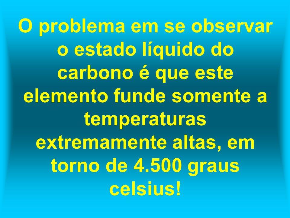 O problema em se observar o estado líquido do carbono é que este elemento funde somente a temperaturas extremamente altas, em torno de 4.500 graus celsius!
