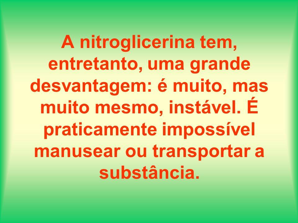A nitroglicerina tem, entretanto, uma grande desvantagem: é muito, mas muito mesmo, instável.