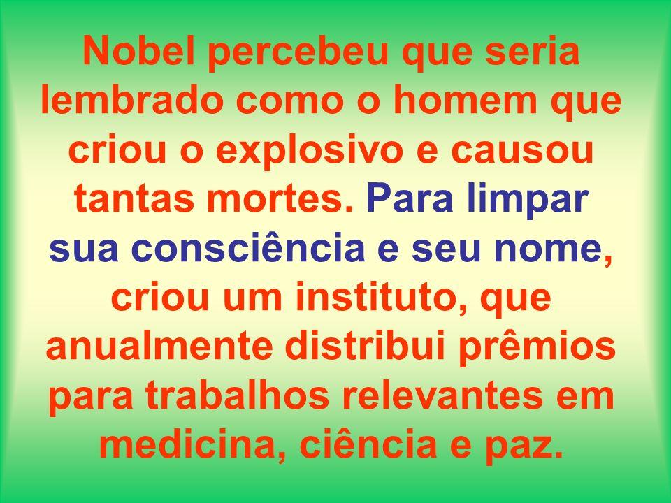 Nobel percebeu que seria lembrado como o homem que criou o explosivo e causou tantas mortes.